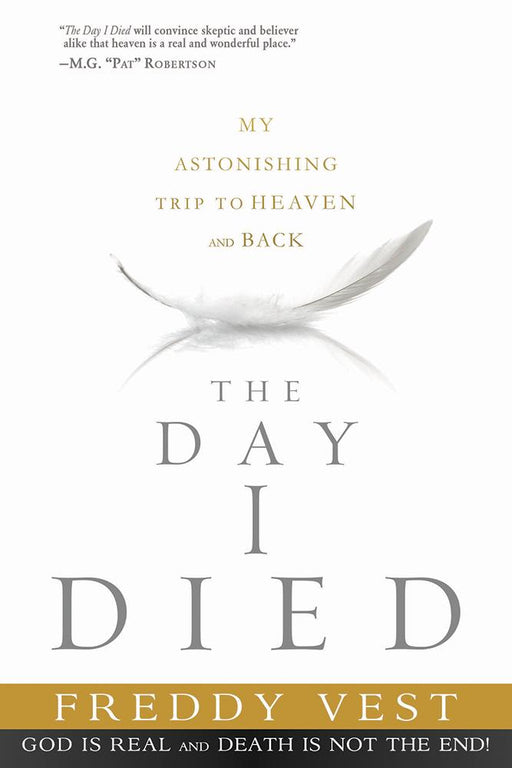 The Day I Died : My Astonishing Trip to Heaven and Back