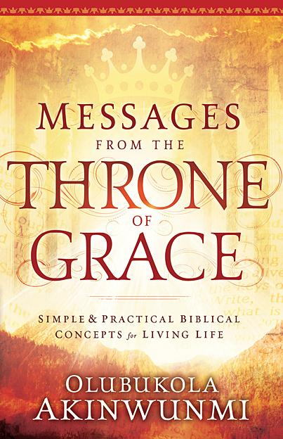 Messages From the Throne of Grace : Simple and Practical Biblical Concepts for Living Life