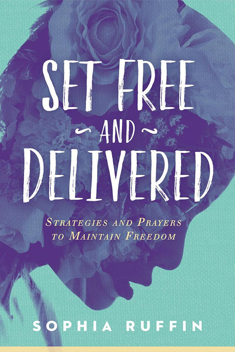 Set Free and Delivered : Strategies and Prayers to Maintain Freedom