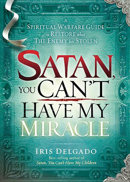 Satan, You Can't Have My Miracle : A Spiritual Warfare Guide to Restore What the Enemy has Stolen