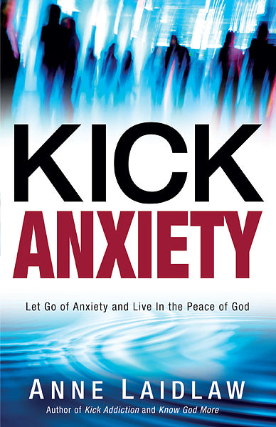 Kick Anxiety : Let Go of Anxiety and Live In the Peace of God