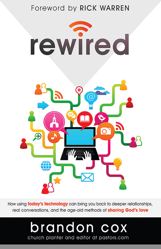Rewired : How Using Today's Technology Can Bring You Back to Deeper Relationships, Real Conversations, and the Age-Old Methods of Sharing God's Love