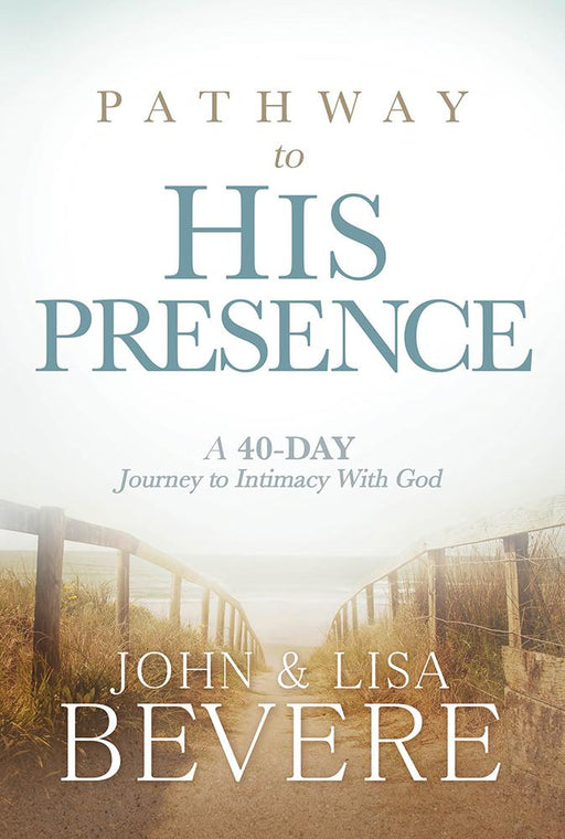 Pathway to His Presence : A 40-Day Journey to Intimacy With God