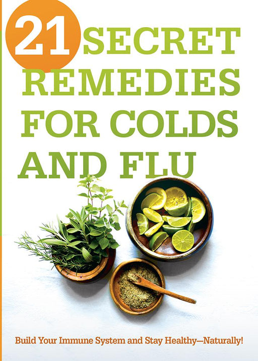 21 Secret Remedies for Colds and Flu : Build Your Immune System and Stay Healthy—Naturally!