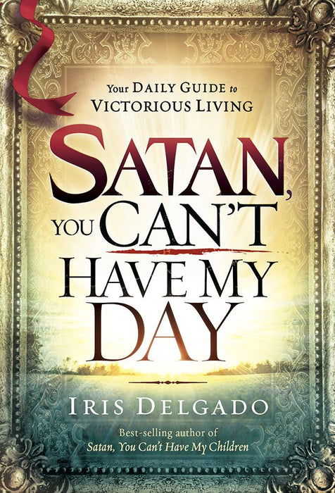 Satan, You Can't Have My Day : Your Daily Guide to Victorious Living