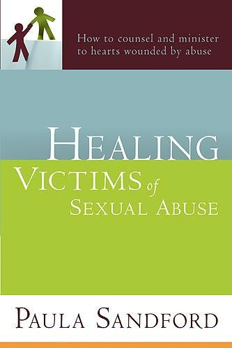 Healing Victims Of Sexual Abuse : How to Counsel and Minister to Hearts Wounded by Abuse
