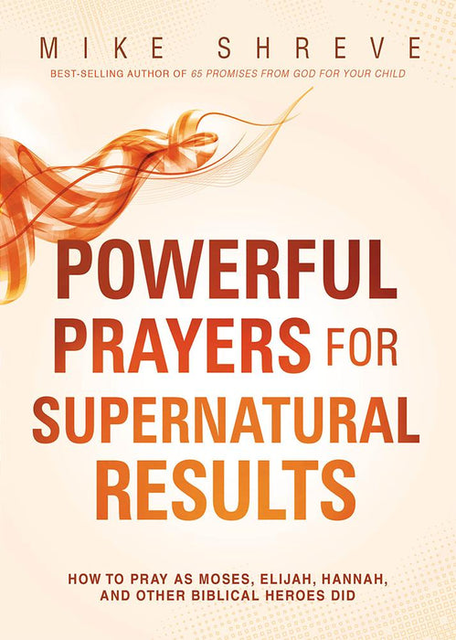 Powerful Prayers for Supernatural Results : How to Pray as Moses, Elijah, Hannah, and Other Biblical Heroes Did
