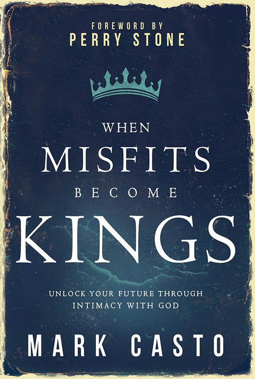 When Misfits Become Kings : Unlock Your Future Through Intimacy With God