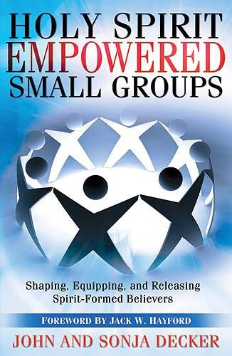 Holy Spirit Empowered Small Groups : Shaping, Equipping and Releasing Spirit-Formed Believers