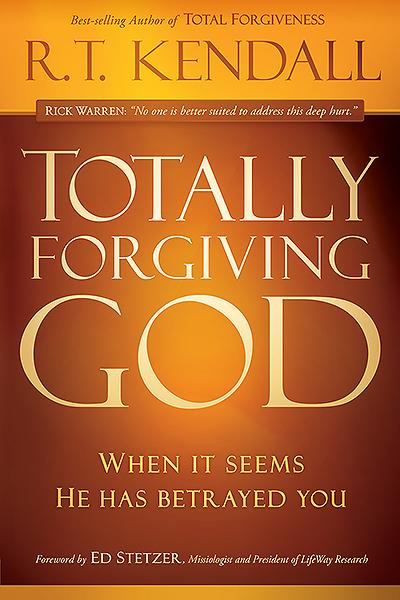 Totally Forgiving God : When it Seems He Has Betrayed You