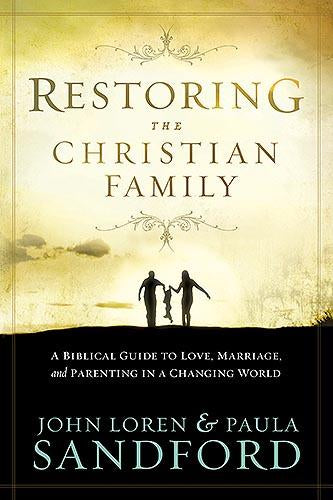 Restoring The Christian Family : A Biblical Guide to Love, Marriage, and Parenting in a Changing World