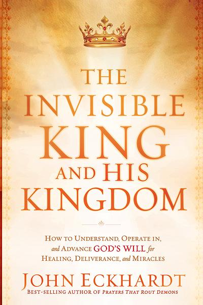 The Invisible King and His Kingdom : How to Understand, Operate In, and Advance God's Will for Healing, Deliverance, and Miracles