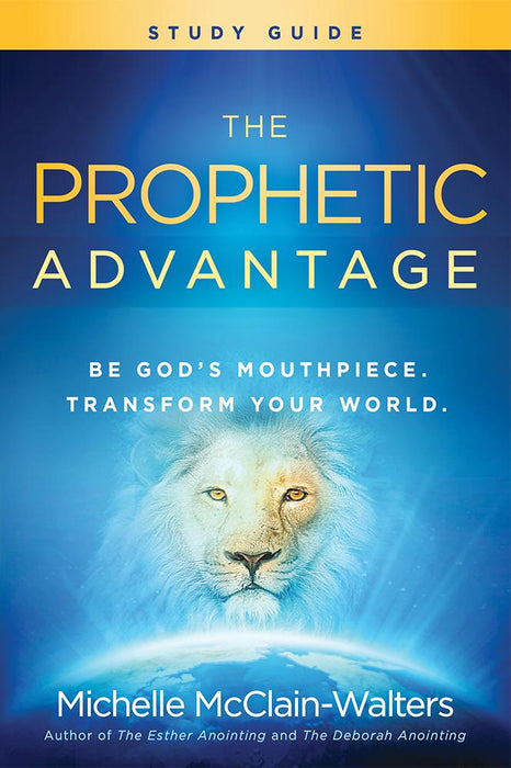 The Prophetic Advantage Study Guide : Be God's Mouthpiece, Transform Your World