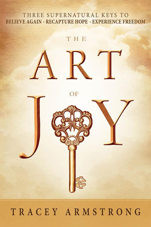 The Art of Joy : Three Supernatural Keys to: Believe Again, Recapture Hope, Experience Freedom