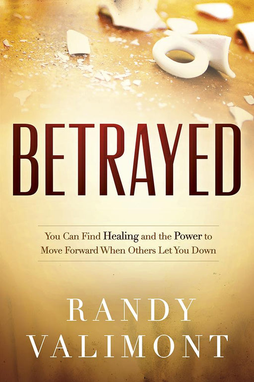 Betrayed : You CAN Find Healing and the Power to Move Forward When Others Let You Down