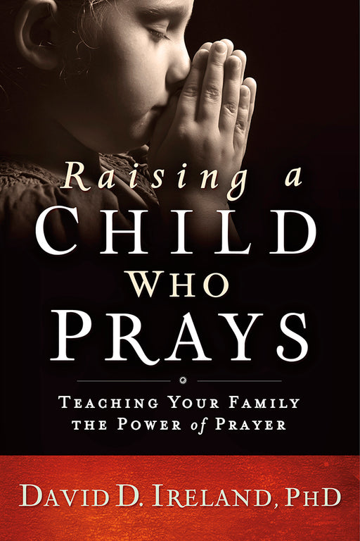 Raising a Child Who Prays : Teaching Your Family the Power of Prayer