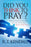 Did You Think To Pray : How to Listen and Talk to God Every Day About Everything