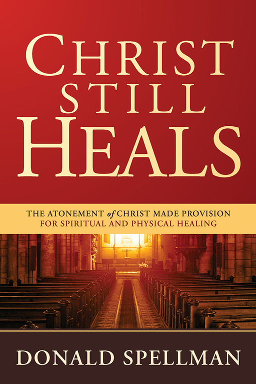 Christ Still Heals : The Atonement of Christ Made Provision for Spiritual and Physical Healing