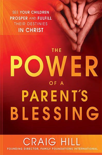 The Power of a Parent's Blessing : See Your Children Prosper and Fulfill Their Destinies in Christ