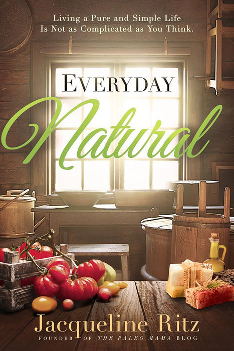 Everyday Natural : Living A Pure and Simple Life Is Not As Complicated as You Think