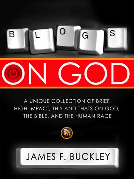 Blogs On God : A Unique Collection on Brief, High-Impact, This and Thats on God, the Bible and the Human Race