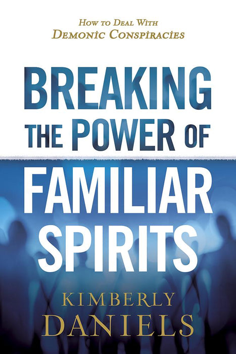 Breaking the Power of Familiar Spirits : How to Deal with Demonic Conspiracies