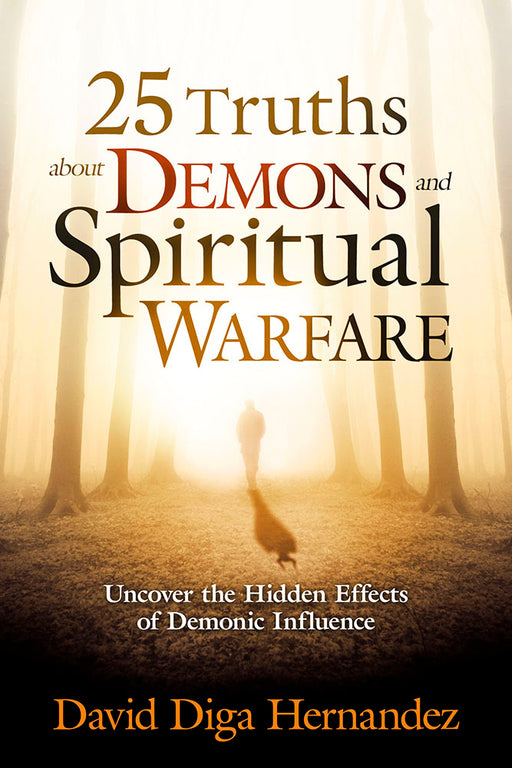 25 Truths About Demons and Spiritual Warfare : Uncover the Hidden Effects of Demonic Influence
