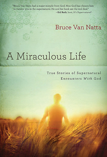 A Miraculous Life : True Stories of Supernatural Encounters with God