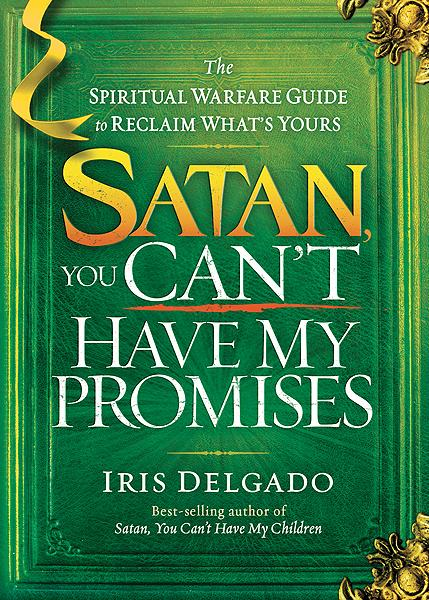 Satan, You Can't Have My Promises : The Spiritual Warfare Guide to Reclaim What's Yours