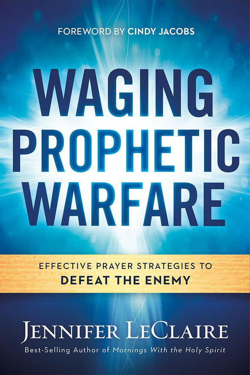 Waging Prophetic Warfare : Effective Prayer Strategies to Defeat the Enemy