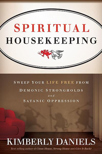 Spiritual Housekeeping : Sweep Your Life Free from Demonic Strongholds and Satanic Oppression