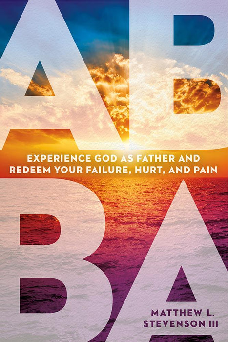 Abba : Experience God as Father and Redeem Your Failure, Hurt, and Pain
