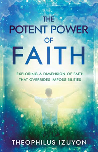 The Potent Power of Faith : Exploring a Dimension of Faith That Overrides Impossibilities