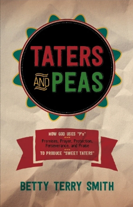 "Taters and Peas : How God Uses ""P's""--Promises, Prayer, Protection, Perseverance, and Praise--to Produce ""Sweet Taters"""