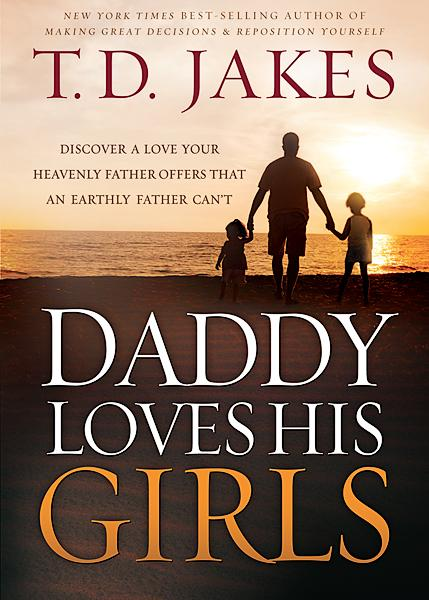 Daddy Loves His Girls : Discover a Love Your Heavenly Father Offers that an Earthly Father Can't