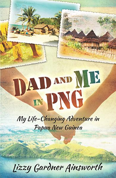 Dad and Me in PNG : My Life-Changing Adventure in Papua New Guinea