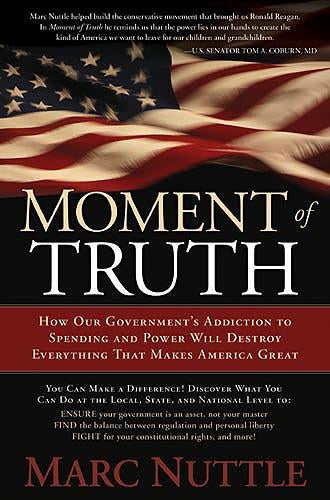 Moment of Truth : How Our Government's Addiction to Spending and Power Will Destroy Everything that Makes America Great