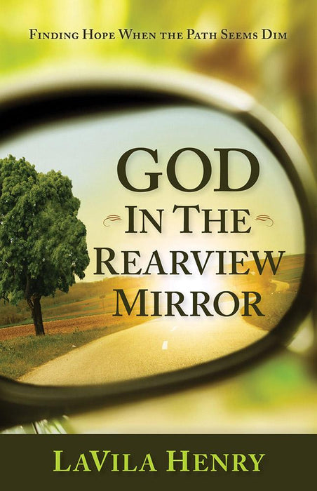 God In the Rear View Mirror : Finding Hope When the Path Seems Dim