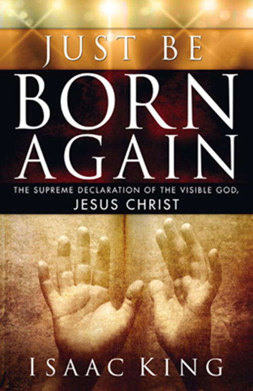 Just Be Born Again : The Supreme Declaration of the Visible God, Jesus Christ