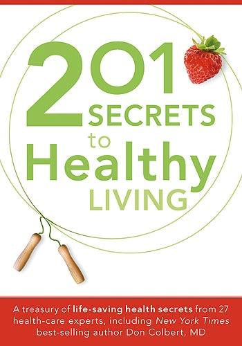 201 Secrets to Healthy Living : A Treasury of Life-Saving Health Secrets from 27 Healthcare Experts, Including New York Times Best-Selling Author Don Colbert, MD