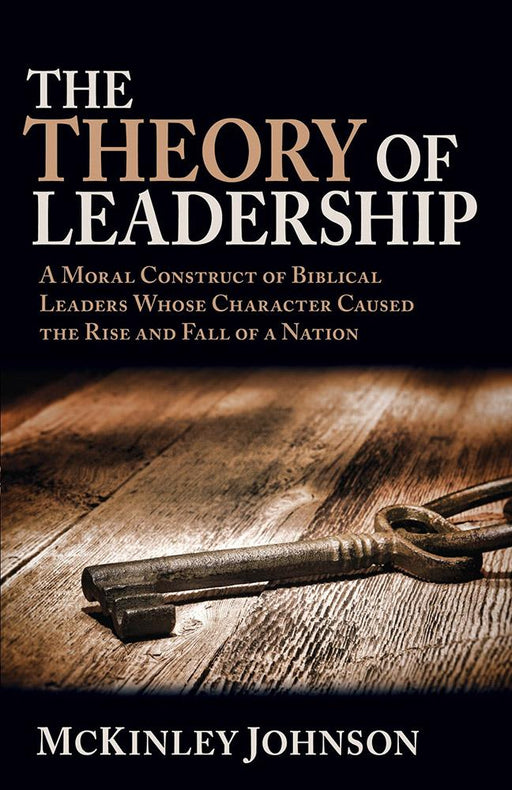 The Theory of Leadership : A Moral Construct of Biblical Leaders Whose Character Caused the Rise and Fall of a Nation