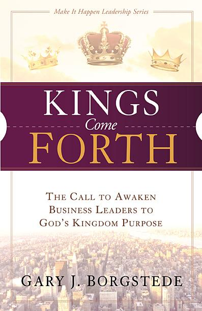 Kings Come Forth : The Call to Awaken Business Leaders to God's Kingdom Purpose