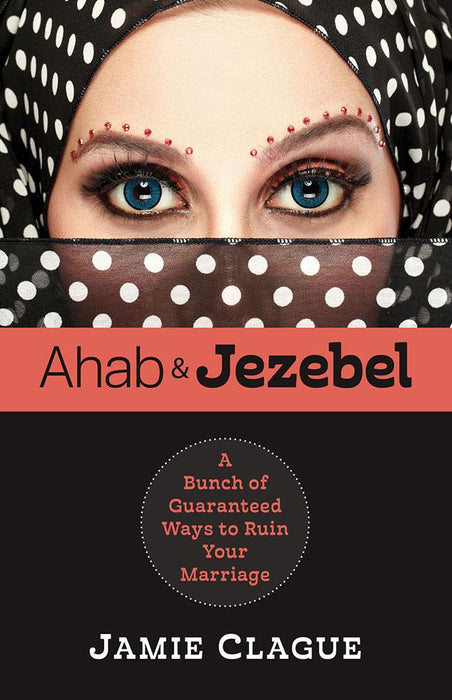 Ahab and Jezebel : A Bunch of Guaranteed Ways to Ruin Your Marriage