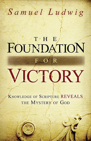 The Foundation for Victory : Knowledge of Scripture Reveals the Mystery of God
