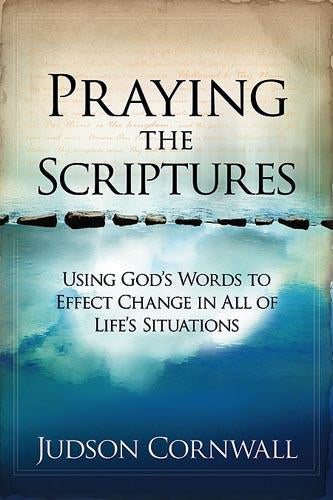 Praying The Scriptures : Using God's Words to Effect Change in All of Life's Situations