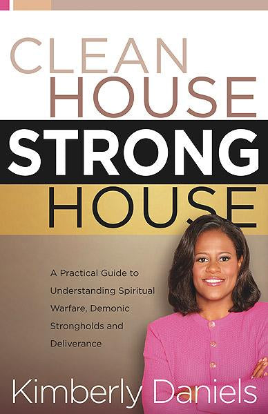 Clean House, Strong House : A Practical Guide to Understanding Spiritual Warfare, Demonic Strongholds and Deliverance