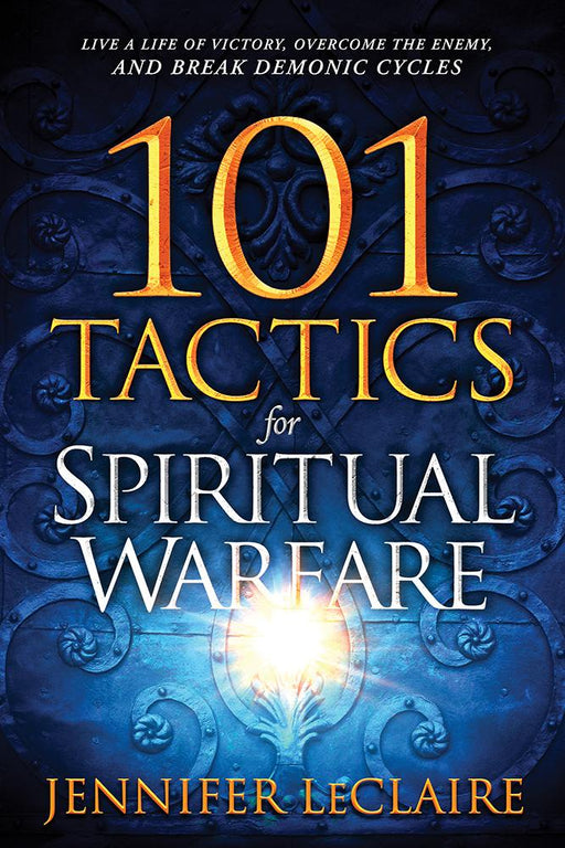 101 Tactics for Spiritual Warfare : Live a Life of Victory, Overcome the Enemy, and Break Demonic Cycles