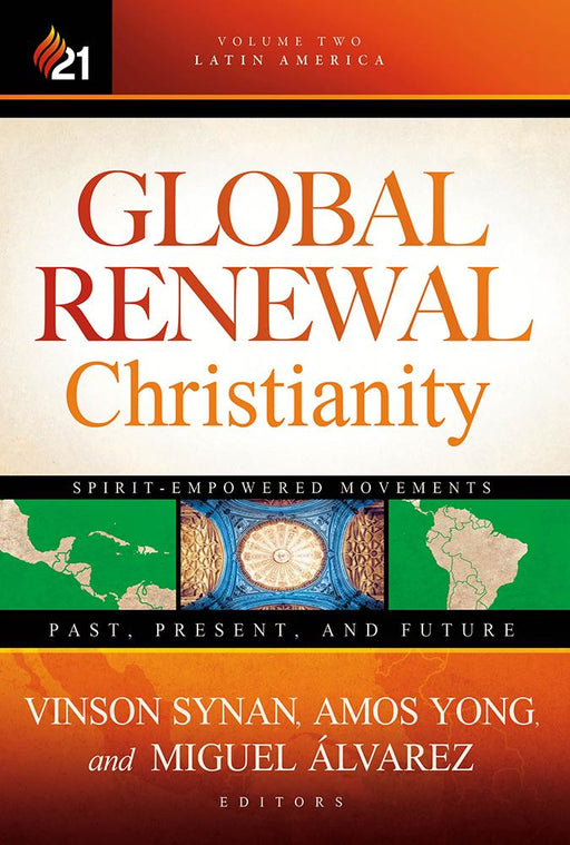 Global Renewal Christianity : Latin America Spirit Empowered Movements: Past, Present, and Future