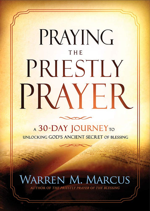 Praying The Priestly Prayer : A 30-Day Journey to Unlocking God's Ancient Secret of Blessing