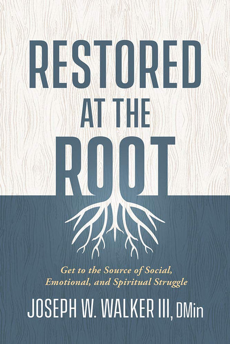 Restored at the Root : Get to the Source of Social, Emotional, and Spiritual Struggle